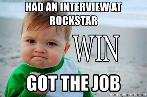 Win Baby - had an interview at rockstar got the job