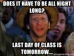 You Can Do It Guy - Does it have to be all night long?  last day of class is tomorrow....