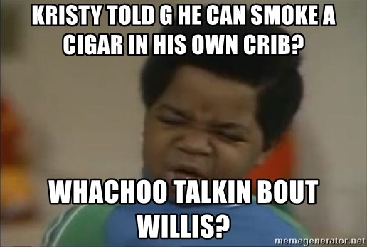 Gary Coleman II - Kristy told G he can smoke a cigar in his own crib? Whachoo talkin bout Willis?