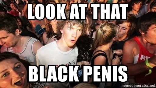 Sudden Realization Ralph - Look at that Black penis