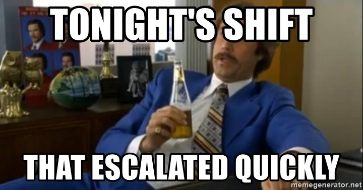 That escalated quickly-Ron Burgundy - Tonight's Shift That escalated quickly