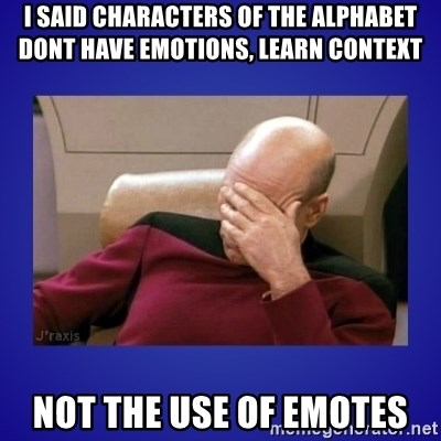 Picard facepalm  - I said characters of the alphabet dont have emotions, learn context not the use of emotes