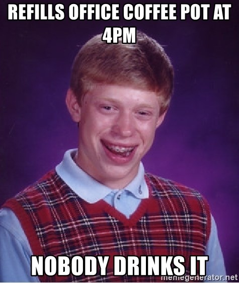 Bad Luck Brian - refills office coffee pot at 4pm nobody drinks it