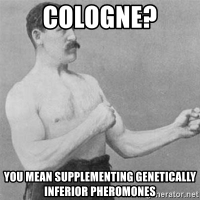 overly manlyman - Cologne? You mean supplementing genetically inferior pheromones