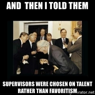 Rich Men Laughing - And  then i told them Supervisors were chosen on talent rather than favoritism