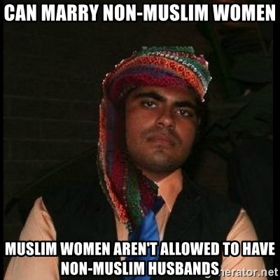 Scumbag Muslim - Can marry non-Muslim women Muslim women aren't allowed to have Non-Muslim husbands