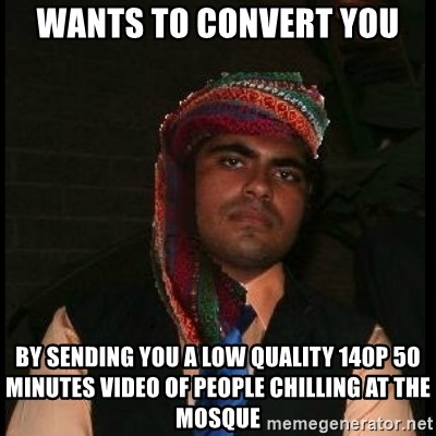 Scumbag Muslim - Wants to convert you by sending you a low quality 140p 50 minutes video of people chilling at the mosque