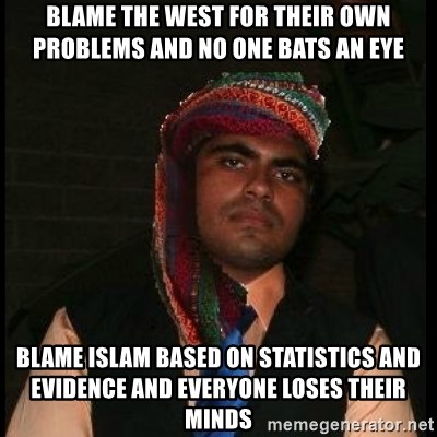 Scumbag Muslim - BLame the west for their own problems and no one bats an eye Blame islam based on statistics and evidence and everyone loses their minds
