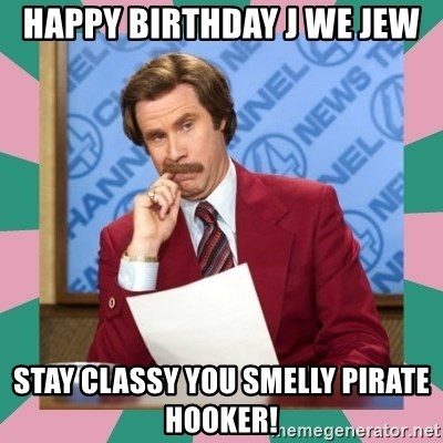 anchorman - Happy Birthday J we Jew Stay classy you smelly pirate hooker!