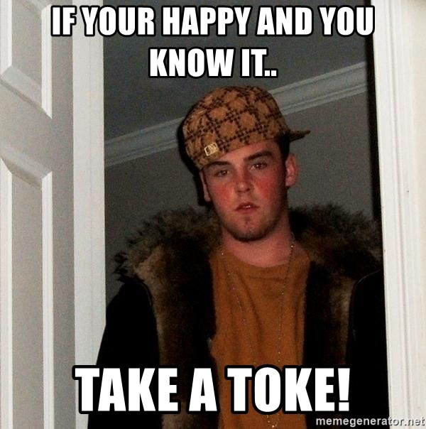 Scumbag Steve - If your happy and you know it.. Take a Toke!