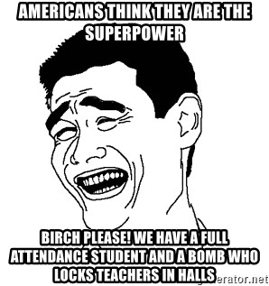 Americans think they are the superpower birch please we have a full americans think they are the superpower birch please we have a full attendance student and a bomb who locks teachers in halls asian troll face voltagebd Image collections
