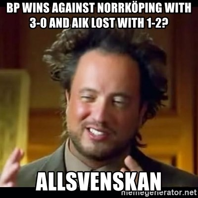 Bp Wins Against Norrkoping With 3 0 And Aik Lost With 1 2 Allsvenskan History Aliens Guy Meme Generator