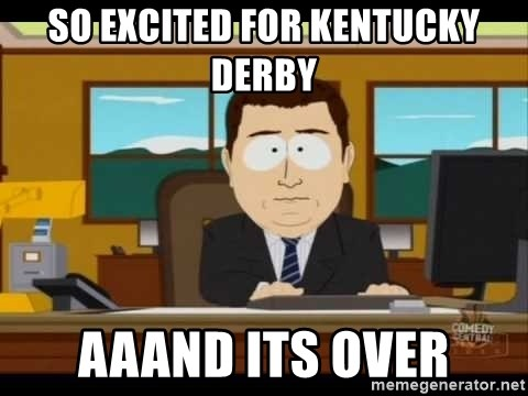 Aand Its Gone - So excited for Kentucky derby Aaand its over