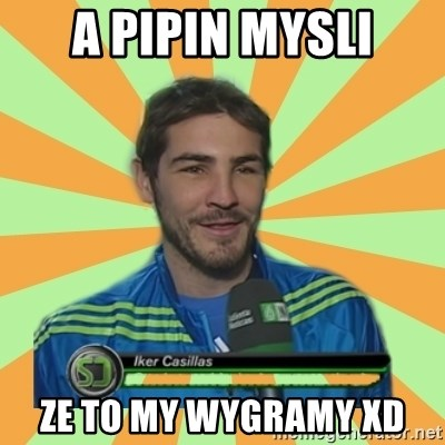 Iker Casillas - A Pipin mysli ze to my wygramy XD