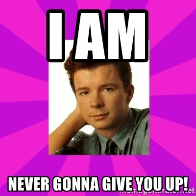 RIck Astley - I am     never gonna give you up!