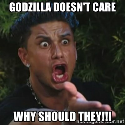 Angry Guido  - Godzilla doesn't care why should they!!!