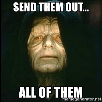 Darth Sidious - Send them out... All of them