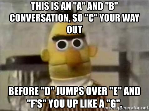 "Bert - This is an ""A"" and ""B"" conversation, so ""C"" your way out Before ""D"" jumps over ""E"" and ""F's"" you up like a ""G""."