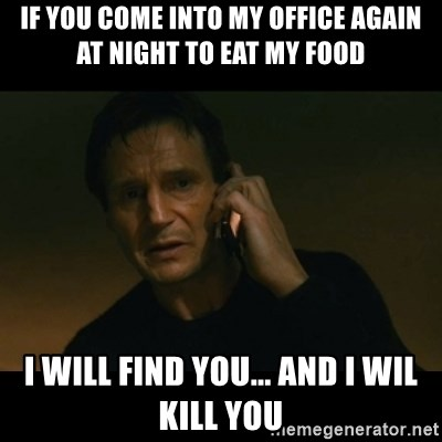 liam neeson taken - If you come into my office again at night to eat my food i will find you... and i wil kill you