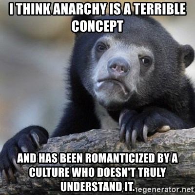 Confession Bear - I think anarchy is a terrible concept and has been romanticized by a culture who doesn't truly understand it.