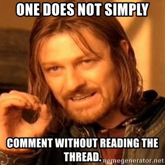 One Does Not Simply - one does not simply comment without reading the thread.