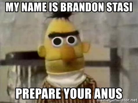 Bert - My name is BRANDON STASI prepare your anus