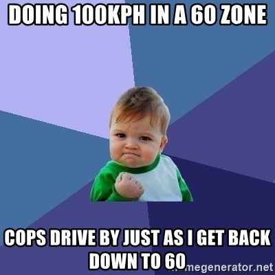 Success Kid - doing 100kph in a 60 zone cops drive by just as I get back down to 60
