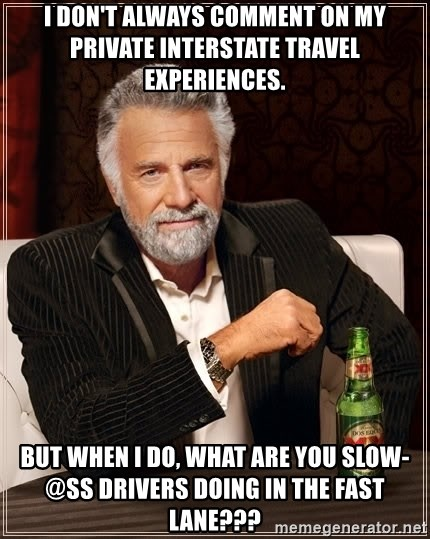 The Most Interesting Man In The World - I DON'T ALWAYS COMMENT ON MY private INTERSTATE TRAVEL EXPERIENCES. BUT WHEN I DO, WHAT ARE YOU slow-@ss drivers doing in the fast lane???