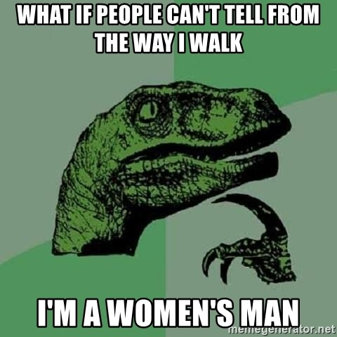 Philosoraptor - what if people can't tell from the way I walk I'm a women's man