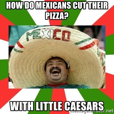 Sombrero Mexican - How do mexicans cut their pizza? With little caesars