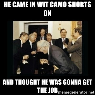 Rich Men Laughing - He came in wit camo shorts on And thought he was gonna get the job