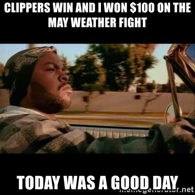 Ice Cube- Today was a Good day - Clippers win and I won $100 on the may weather fight Today was a good day