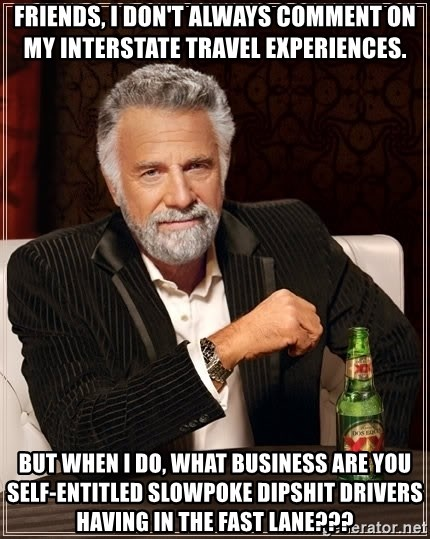 The Most Interesting Man In The World - FRIENDS, I DON'T ALWAYS COMMENT ON MY INTERSTATE TRAVEL EXPERIENCES. BUT WHEN I DO, WHAT BUSINESS ARE YOU SELF-ENTITLED SLOWPOKE DIPSHIT DRIVERS HAVING IN THE FAST LANE???