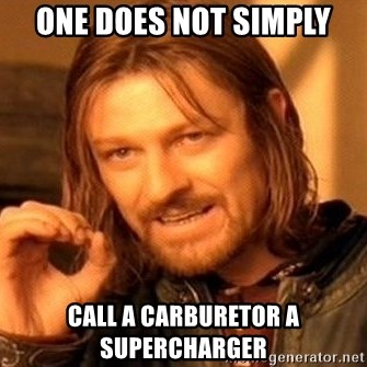 One Does Not Simply - ONE DOES NOT SIMPLY CALL A CARBURETOR A SUPERCHARGER
