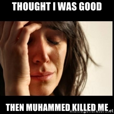 First World Problems - thought i was good Then muhammed killed me