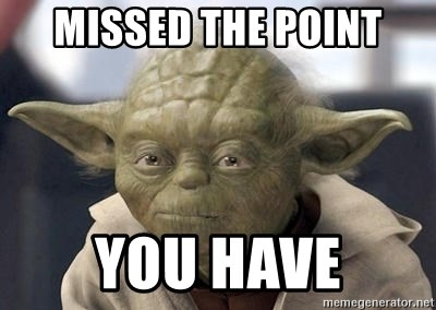 Master Yoda - Missed the point you have