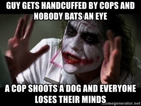 joker mind loss - Guy gets handcuffed by cops and nobody bats an eye a cop shoots a dog and everyone loses their minds