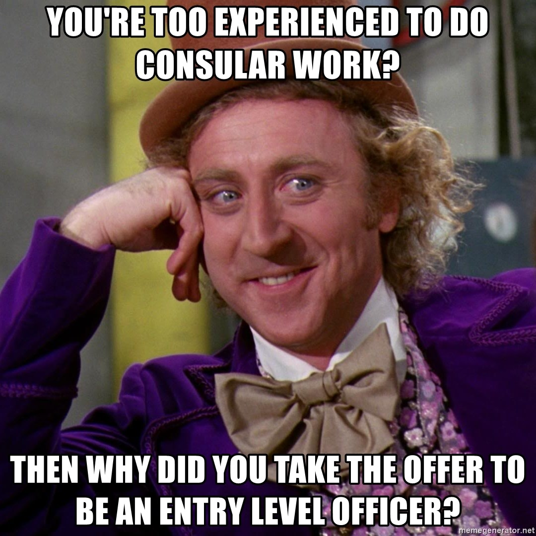 Willy Wonka - You're too experienced to do consular work? THen why did you take the offer to be an Entry Level officer?