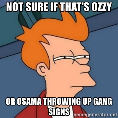 Not sure if troll - Not sure if that's Ozzy or Osama throwing up gang signs