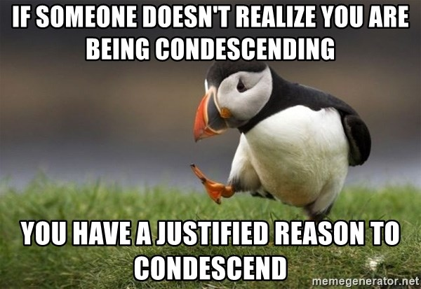 Unpopular Opinion Puffin - If someone doesn't realize you are being condescending you have a justified reason to condescend