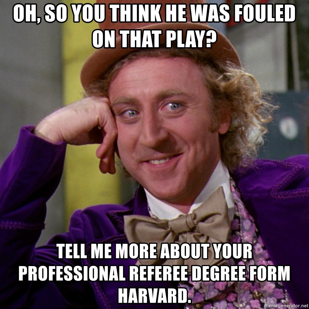 Willy Wonka - oh, so you think he was fouled on that play? tell me more about your professional referee degree form harvard.