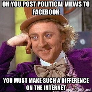 Willy Wonka - Oh you post political views to facebook you must make such a difference on the internet