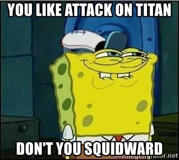 Spongebob Face - you like Attack on Titan Don't you Squidward