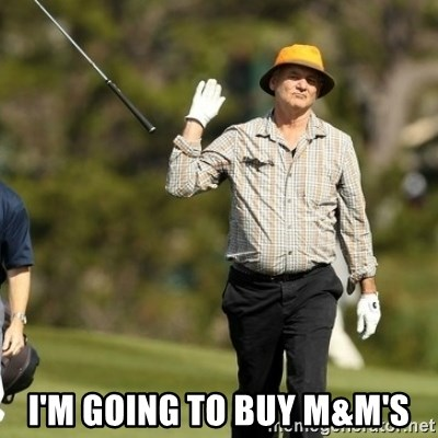Fuck It Bill Murray -  I'm going to buy M&m's