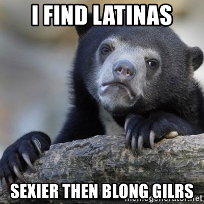Confession Bear - I find latinas sexier then blong gilrs