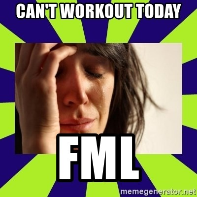 First World Problems - Can't workout today  FML