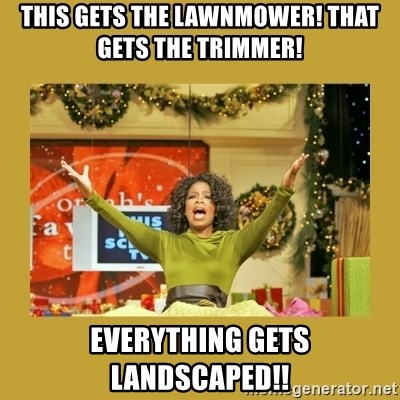 Oprah You get a - This gets the lawnmower! That gets the trimmer! Everything gets landscaped!!