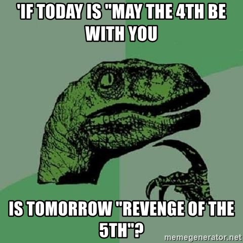 "Philosoraptor - 'if today is ""may the 4th be with you is tomorrow ""revenge of the 5th""?"