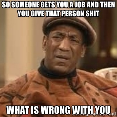 Confused Bill Cosby  - so someone gets you a job and then you give that person shit what is wrong with you