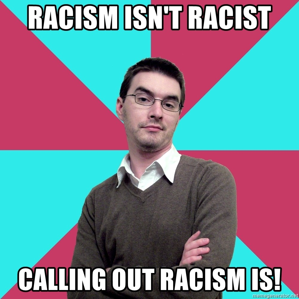Privilege Denying Dude - Racism isn't racist Calling out racism is!